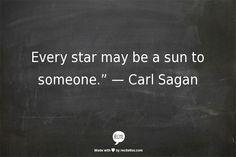 "Every star may be a sun to someone."" — Carl Sagan"