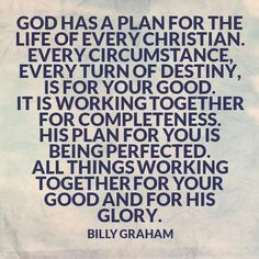 Billy Graham forever will be my favorite christian evangelist.  I read his words everyday.  Coupled with God's word I can get through each day knowing God has a plan and it is good.