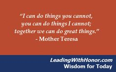 """I can do things you cannot, you can do things I cannot; together we can do great things."" – Mother Teresa   Lee Ellis and Leading with Honor Wisdom for Today"