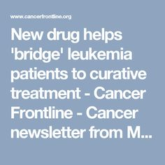 New drug helps 'bridge' leukemia patients to curative treatment - Cancer Frontline - Cancer newsletter from MD Anderson Cancer Center