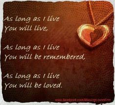 As long as I live, you live. As long as I live you will be remembered. As long as I love you will be loved. Loss of loved one, my BFF Miss Mom, Miss You Dad, I Live You, 1 Live, Loss Of Loved One, Missing My Son, Be My Hero, Losing A Child, After Life