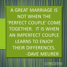 """A great marriage is not when the 'perfect couple' come together.  It is when an imperfect couple learns to enjoy their differences."" -Dave Meurer"