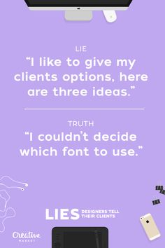 All the time  - Lies That Designers Tell Their Clients
