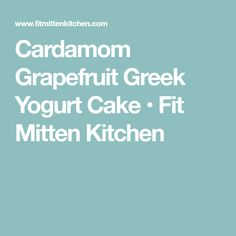 Cardamom Grapefruit Greek Yogurt Cake • Fit Mitten Kitchen
