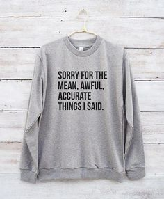 Sorry for the mean awful accurate things I said tees funny shirt hipster  fashion sweatshirt jumper sweater long sleeve women shirt men shirt c08e26583bae