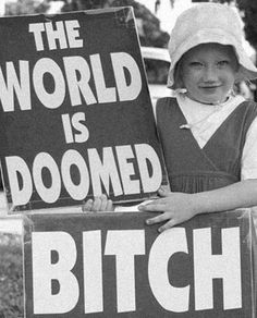 35 Funny Pics ~ vintage little girl protester, world is doomed bitch