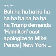 Bah ha ha ha ha ha ha ha ha ha ha ha ha Trump demands 'Hamilton' cast apologize to Mike Pence | New York Post