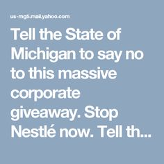 Tell the State of Michigan to say no to this massive corporate giveaway. Stop Nestlé now. Tell the State of Michigan to say no to this massive corporate giveaway. Stop Nestlé now. https://act.sumofus.org/go/351534?t=1&akid=26797.1827095.0D3xhd