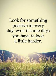 quotes Look for something positive in every day, even if some days you have to look a little harder.