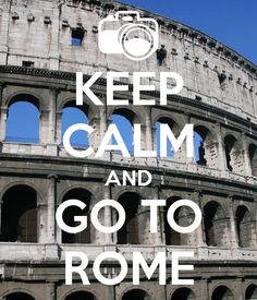 Keep calm and go to ROME!!!!! YUP!!!!!