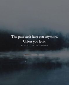 The past cant hurt you anymore..