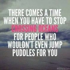 QUOTES FOR SINGLES There comes a time when you have to stop crossing oceans for people who wouldn't even jump puddles for you