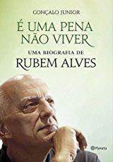 É Uma Pena não Viver._. Uma Biografia de Rubem Alves