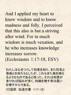 And I applied my heart to know wisdom and to know madness and folly. I perceived that this also is but a striving after wind. For in much wisdom is much vexation, and he who increases knowledge increases sorrow. (Ecclesiastes 1:17-18, ESV)わたしは心をつくして知恵を知り、また狂気と愚痴とを知ろうとしたが、これもまた風を捕えるようなものであると悟った。それは知恵が多ければ悩みが多く、知識を増す者は憂いを増すからである。 (口語訳 伝道の書 1:17-18)