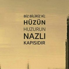 Biz biliriz ki; hüzün huzurun nazlı kapısıdır. - Mehmet Deveci Hüzün is the word