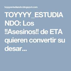 TOYYYY_ESTUDIANDO: Los !!Asesinos!! de ETA quieren convertir su desar...