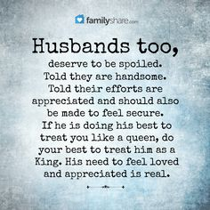 Husbands too, deserve to be spoiled. Told they are handsome. Told their efforts are appreciated and should also be made to feel secure. If he is doing his best to treat you like a queen, do your best to treat him as a King. His need to feel loved and appreciated is real.