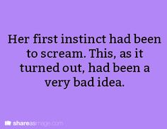 Prompt -- her first instinct had been to scream. this, as it turned out, had been a very bad idea