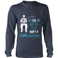 To Fish or not to Fish? What a stupid question! Fishing T-shirt
