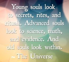 Young souls look to secrets, rites and rituals. Advanced souls look to science, math and evidence. .....And old souls look within the Universe.