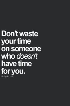 Don't waste your time on someone who doesn't have time for you