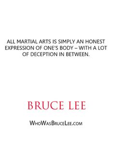 """All martial arts is simply an honest expression of one's body – with a lot of deception in between."" - Bruce Lee - http://whowasbrucelee.com/?p=263"