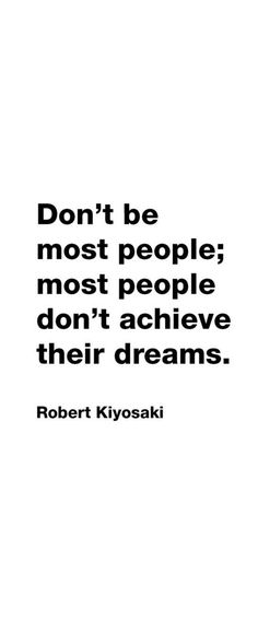 Don't be most people; most people don't achieve their dreams. - Robert Kiyosaki