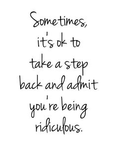 Once I realize I'm being ridiculous it's too late to take a step back..