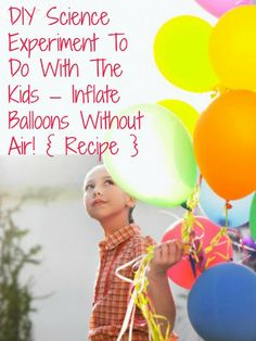 DIY Science Experiment To Do With The Kids – Inflate Balloons Without Air!...