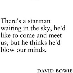 """""""There's a starman waiting in the sky"""" -David Bowie"""
