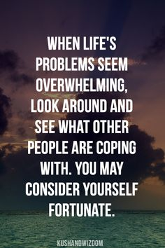 When life's problems seem overwhelming, look around and see what other people are coping with.  You may consider yourself fortunate.