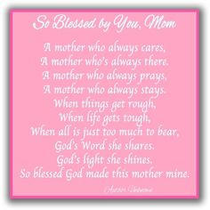 A mother who always cares,  A mother who's always there.  A mother who always prays,  A mother who always stays.  When things get rough,  When life gets tough,  When all is just too much to bear,  God's Word she shares.  God's light she shines.  So blessed God made this mother mine.