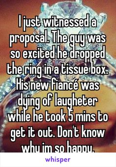 I just witnessed a proposal. The guy was so excited he dropped the ring in a tissue box. His new fiancé was dying of laugheter while he took 5 mins to get it out. Don't know why im so happy.