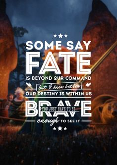 "Brave // ""Some say fate is beyond our command, but I know better. Our destiny is within us. You just have to be brave enough to see it."""