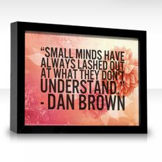 Small minds have always lashed out at what they don't understand.