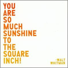 """You are so much sunshine to the square inch!""- Walt Whitman :)"