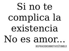 Si no te complica la existencia... no es amor :)