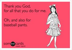 Thank you God, for all that you do for me. Oh, and also for baseball pants.