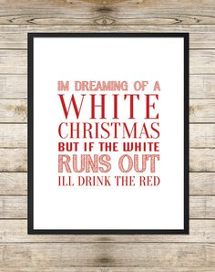 I'm Dreaming of a White Christmas but if the white runs out I'll drink the red. comedy, funny, red and white wine