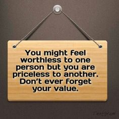 You might feel worthless to one person, but you are priceless to another. Don't ever forget your value.