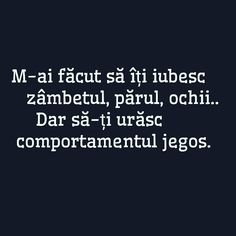 M-ai facut sa iti iubesc ochii, zambetul si sa iti urasc caracterul jegos. He Broke My Heart, My Heart Is Breaking, Funny Jockes, Motivational Words, Inspirational Quotes, I Hate My Life, Deep Love, Special Quotes, Love Hurts
