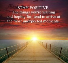 Stay positive.The things you're waiting and hoping for, tend to arrive at the most unexpected moments. ♥