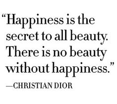 Happiness is the secret to all beauty. There is no beauty without hapiness <3 #true #ChristianDior