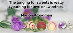 The longing for #sweets is really a yearning for love or sweetness. Marion Woodman