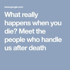 What really happens when you die? Meet the people who handle us after death Human Body Facts, What Really Happened, Death, Handle, Shit Happens, People, People Illustration, Door Knob, Folk