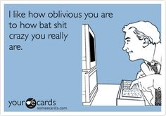 I like how oblivious you are to how bat shit crazy you really are.