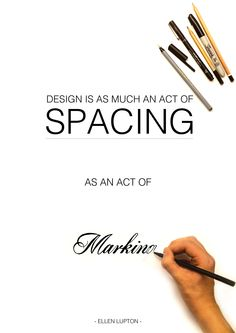 Design is as much an act of spacing, as an act of marking - Ellen Lupton  My simplistic visual approach to the quote.