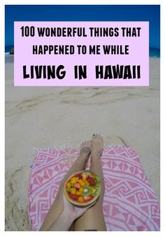 A post about making the most of the situation you're in. Here's 100 wonderful things that happened to me while living in Hawaii.