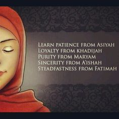 Maryam a.s life was characterized by piety, chastity and faith, Khadija r.a neither succumbed to the trappings of wealth, nor to power and fame, Fatima r.a made sabr in the face of unending hardships and was crowned the 'leader of all women in Jannah', whilst Aisyah r.a, the wife of Fir'aun chose faith over royalty. These were women distinguished by sabr who found the true friendship of Allâh through their unfailing steadfastness in the face of grinding sacrifices.