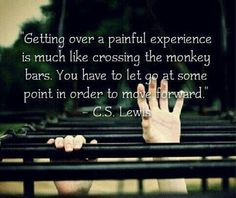 """Getting over a painful experience is much like crossing the monkey bars. You have to let go at some point in order to move forward."" -- C.S. Lewis"
